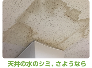 天井の水のシミ、さようなら