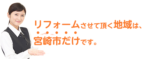 リフォームさせて頂く地域は、宮崎市だけです。